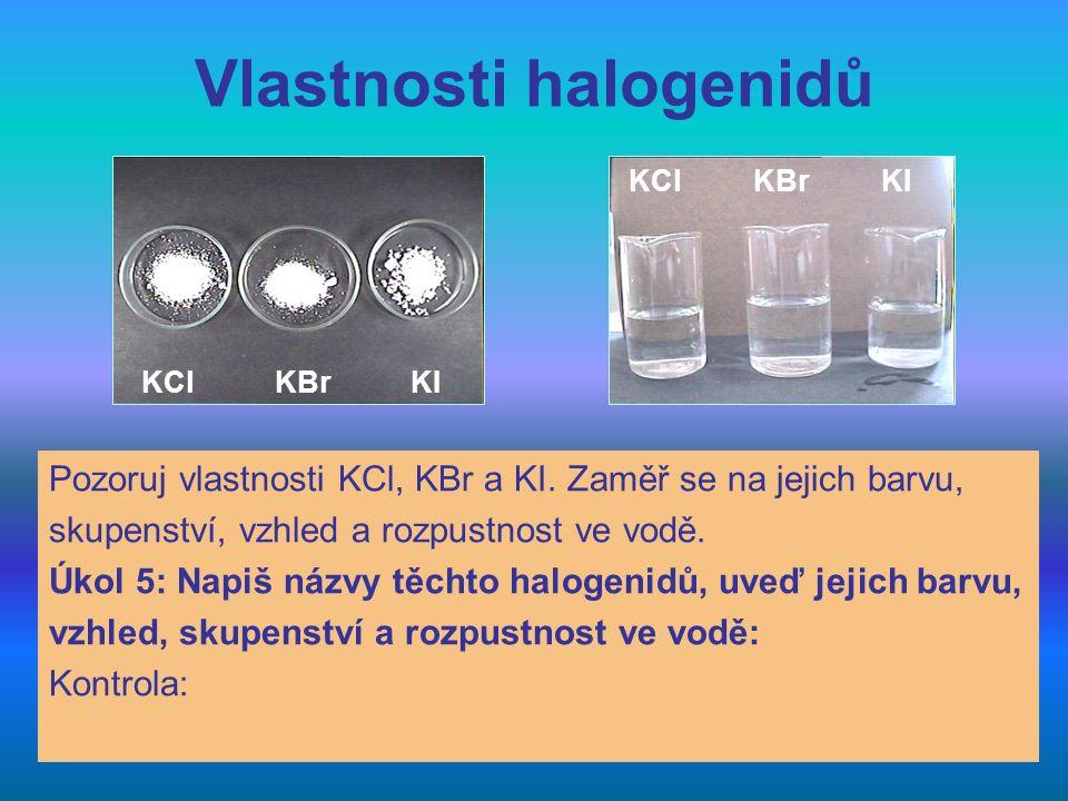 Vlastnosti halogenidů Pozoruj vlastnosti KCl, KBr a KI. Zaměř se na jejich barvu, skupenství, vzhled a rozpustnost ve vodě. Úkol 5: Napiš názvy těchto