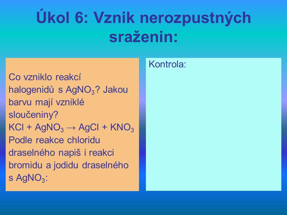 Úkol 6: Vznik nerozpustných sraženin: Co vzniklo reakcí halogenidů s AgNO 3 ? Jakou barvu mají vzniklé sloučeniny? KCl + AgNO 3 → AgCl + KNO 3 Podle r