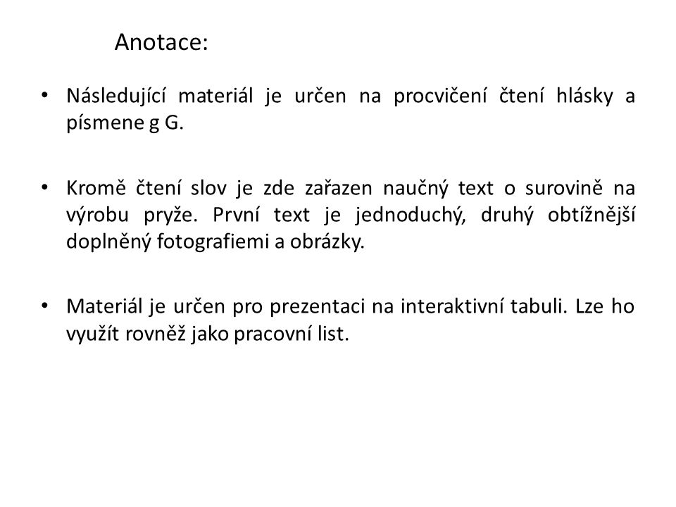 Anotace: Následující materiál je určen na procvičení čtení hlásky a písmene g G. Kromě čtení slov je zde zařazen naučný text o surovině na výrobu pryž