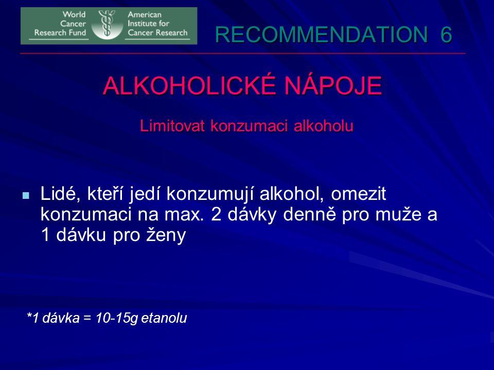 RECOMMENDATION 6 ALKOHOLICKÉ NÁPOJE Limitovat konzumaci alkoholu Lidé, kteří jedí konzumují alkohol, omezit konzumaci na max. 2 dávky denně pro muže a