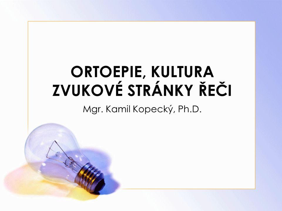 ORTOEPIE, KULTURA ZVUKOVÉ STRÁNKY ŘEČI Mgr. Kamil Kopecký, Ph.D.