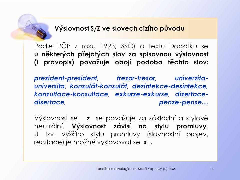 Fonetika a Fonologie - dr. Kamil Kopecký (c) 200614 Výslovnost S/Z ve slovech cizího původu Podle PČP z roku 1993, SSČ) a textu Dodatku se u některých