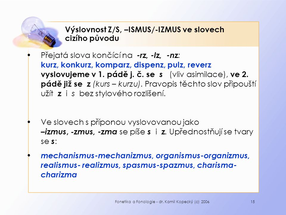 Fonetika a Fonologie - dr. Kamil Kopecký (c) 200615 Výslovnost Z/S, –ISMUS/-IZMUS ve slovech cizího původu Přejatá slova končící na -rz, -lz, -nz : ku
