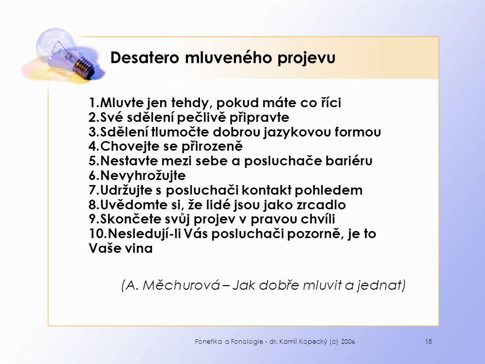 Fonetika a Fonologie - dr. Kamil Kopecký (c) 200618 Desatero mluveného projevu 1.Mluvte jen tehdy, pokud máte co říci 2.Své sdělení pečlivě připravte