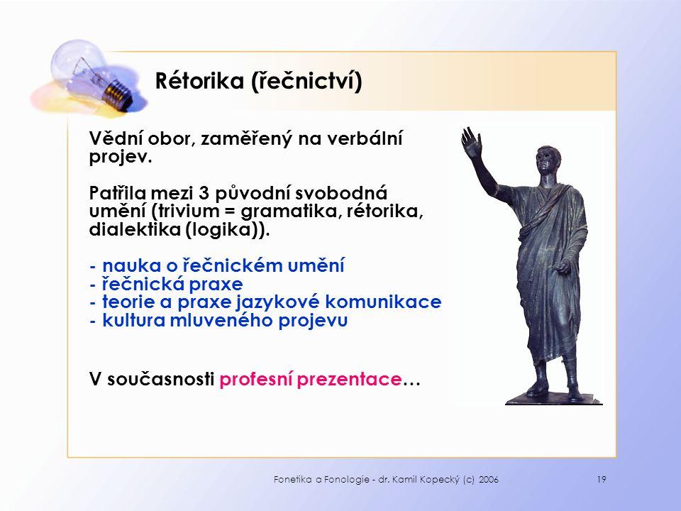 Fonetika a Fonologie - dr. Kamil Kopecký (c) 200619 Rétorika (řečnictví) Vědní obor, zaměřený na verbální projev. Patřila mezi 3 původní svobodná uměn