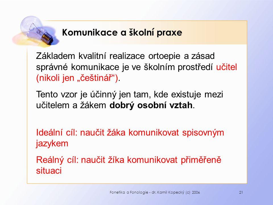 Fonetika a Fonologie - dr. Kamil Kopecký (c) 200621 Komunikace a školní praxe Učitel = základní vzor Základem kvalitní realizace ortoepie a zásad sprá