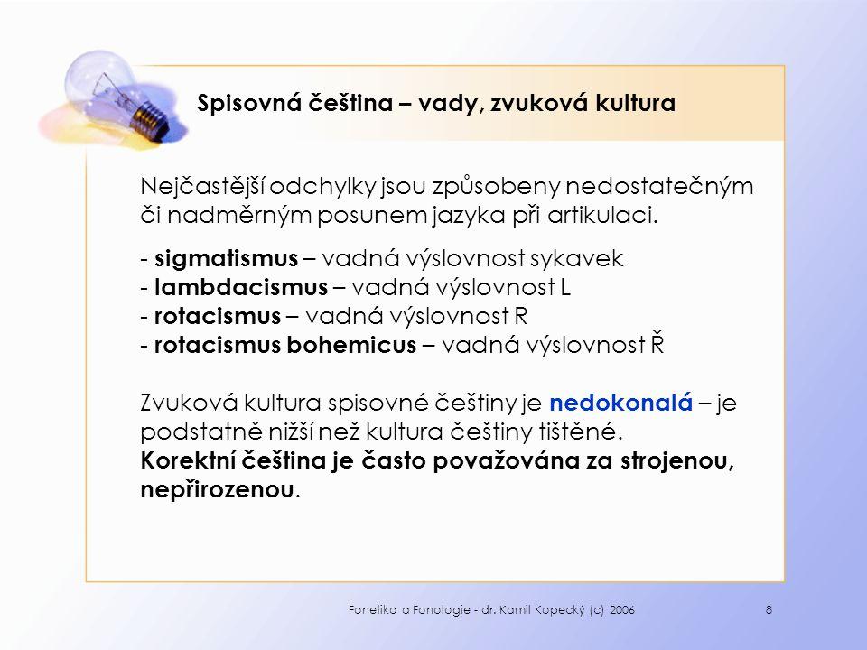 Fonetika a Fonologie - dr. Kamil Kopecký (c) 20068 Spisovná čeština – vady, zvuková kultura Nejčastější odchylky jsou způsobeny nedostatečným či nadmě