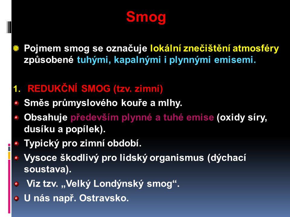 Smog Pojmem smog se označuje lokální znečištění atmosféry způsobené tuhými, kapalnými i plynnými emisemi. 1. REDUKČNÍ SMOG (tzv. zimní) Směs průmyslov