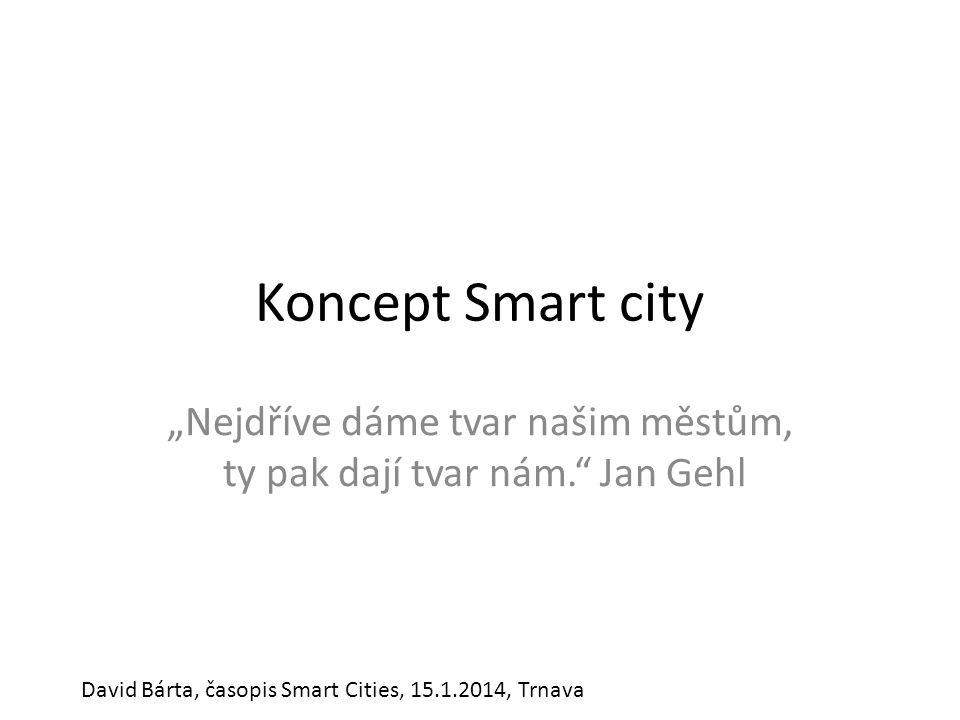 """Koncept Smart city """"Nejdříve dáme tvar našim městům, ty pak dají tvar nám."""" Jan Gehl David Bárta, časopis Smart Cities, 15.1.2014, Trnava"""