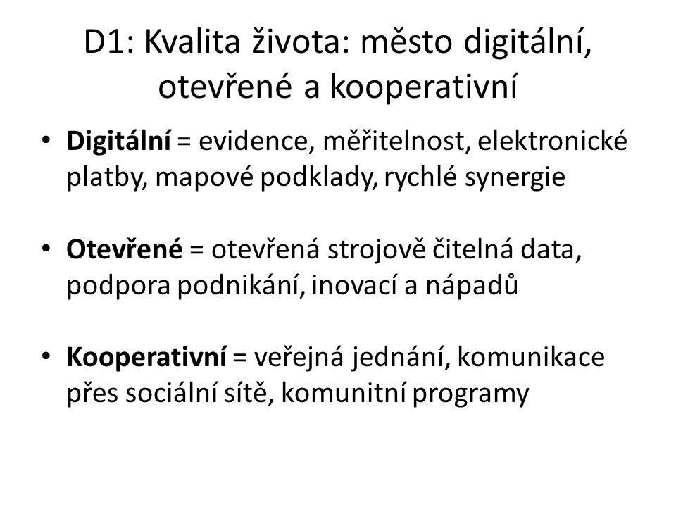 D1: Kvalita života: město digitální, otevřené a kooperativní Digitální = evidence, měřitelnost, elektronické platby, mapové podklady, rychlé synergie Otevřené = otevřená strojově čitelná data, podpora podnikání, inovací a nápadů Kooperativní = veřejná jednání, komunikace přes sociální sítě, komunitní programy