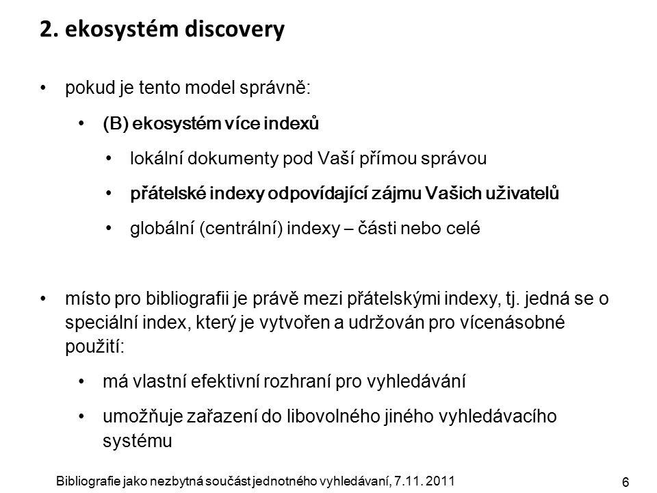 Bibliografie jako nezbytná součást jednotného vyhledávaní, 7.11. 2011 6 2. ekosystém discovery pokud je tento model správně: (B) ekosystém více indexů