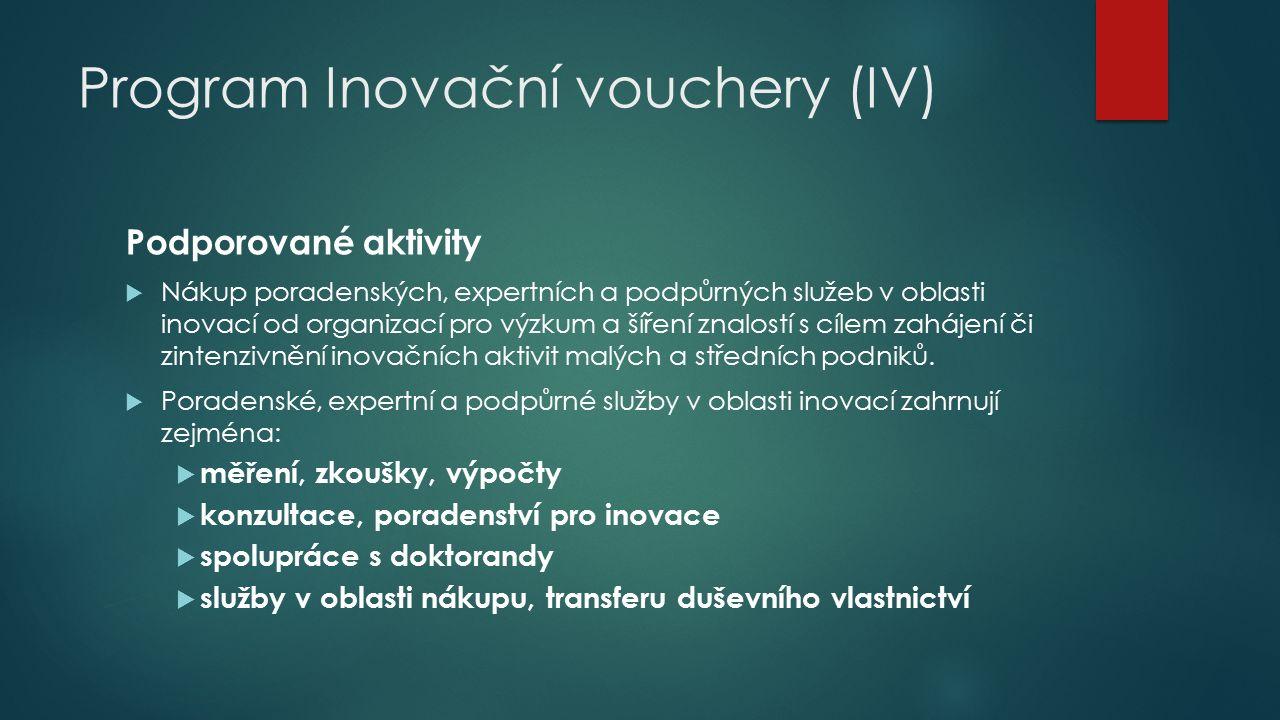 Program Inovační vouchery (IV) Podporované aktivity  Nákup poradenských, expertních a podpůrných služeb v oblasti inovací od organizací pro výzkum a šíření znalostí s cílem zahájení či zintenzivnění inovačních aktivit malých a středních podniků.