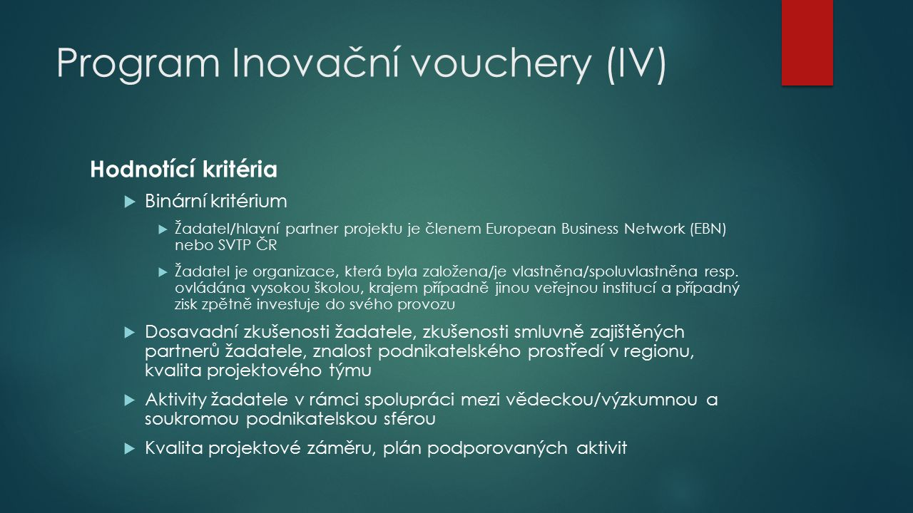 Program Inovační vouchery (IV)  Analogie k aktivitě a) - Podpora pro II dle Rámce 100%, pro MSP dle GBER 50-75% dle druhu poskytované služby (poradenské a podpůrné služby v oblasti inovací dle článků 18,25,28 a 29 GBER)  Povinnost uplatnit pravidla státní (veřejné podpory) v úrovni konečných příjemců (klientů MSP)  Inovační infrastruktura (II = VTP, PI, CTT, IC, BIC) jako zprostředkovatel nesmí být ve vztahu k výzkumné organizaci, která poskytuje služby za IV  Vyhlášení 1.