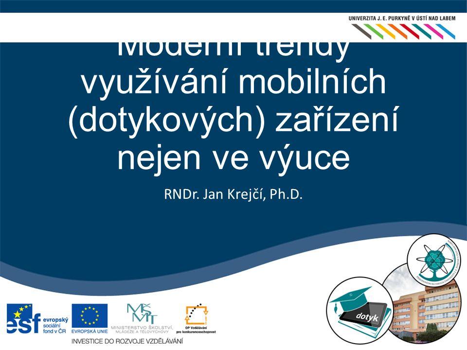 Moderní trendy využívání mobilních (dotykových) zařízení nejen ve výuce RNDr. Jan Krejčí, Ph.D.