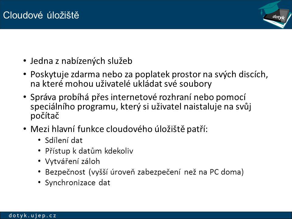 Cloudové úložiště Jedna z nabízených služeb Poskytuje zdarma nebo za poplatek prostor na svých discích, na které mohou uživatelé ukládat své soubory Správa probíhá přes internetové rozhraní nebo pomocí speciálního programu, který si uživatel naistaluje na svůj počítač Mezi hlavní funkce cloudového úložiště patří: Sdílení dat Přístup k datům kdekoliv Vytváření záloh Bezpečnost (vyšší úroveň zabezpečení než na PC doma) Synchronizace dat