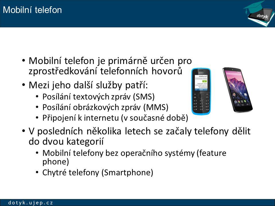 Mobilní telefon Mobilní telefon je primárně určen pro zprostředkování telefonních hovorů Mezi jeho další služby patří: Posílání textových zpráv (SMS) Posílání obrázkových zpráv (MMS) Připojení k internetu (v současné době) V posledních několika letech se začaly telefony dělit do dvou kategorií Mobilní telefony bez operačního systémy (feature phone) Chytré telefony (Smartphone)