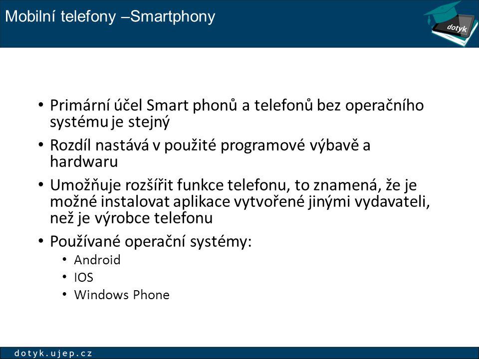 Mobilní telefony –Smartphony Primární účel Smart phonů a telefonů bez operačního systému je stejný Rozdíl nastává v použité programové výbavě a hardwaru Umožňuje rozšířit funkce telefonu, to znamená, že je možné instalovat aplikace vytvořené jinými vydavateli, než je výrobce telefonu Používané operační systémy: Android IOS Windows Phone