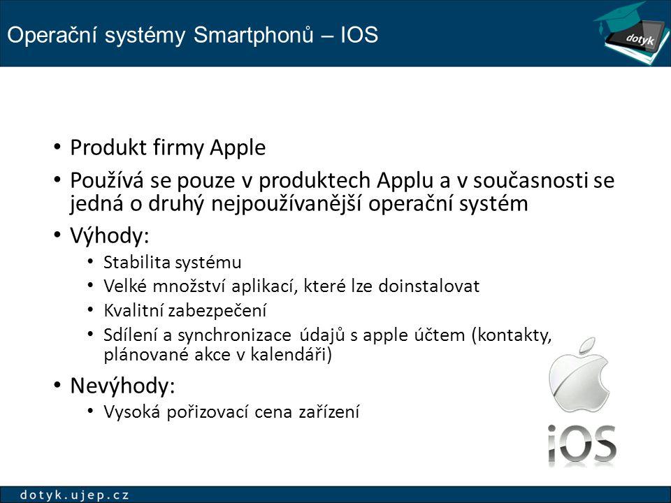 Operační systémy Smartphonů – IOS Produkt firmy Apple Používá se pouze v produktech Applu a v současnosti se jedná o druhý nejpoužívanější operační systém Výhody: Stabilita systému Velké množství aplikací, které lze doinstalovat Kvalitní zabezpečení Sdílení a synchronizace údajů s apple účtem (kontakty, plánované akce v kalendáři) Nevýhody: Vysoká pořizovací cena zařízení