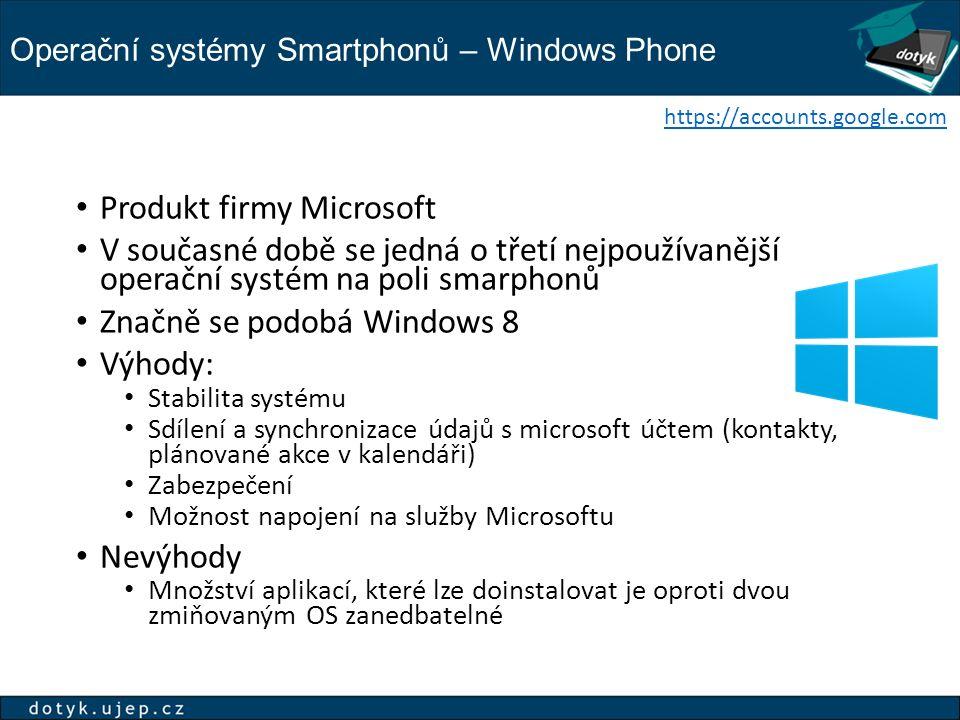 Operační systémy Smartphonů – Windows Phone https://accounts.google.com Produkt firmy Microsoft V současné době se jedná o třetí nejpoužívanější operační systém na poli smarphonů Značně se podobá Windows 8 Výhody: Stabilita systému Sdílení a synchronizace údajů s microsoft účtem (kontakty, plánované akce v kalendáři) Zabezpečení Možnost napojení na služby Microsoftu Nevýhody Množství aplikací, které lze doinstalovat je oproti dvou zmiňovaným OS zanedbatelné