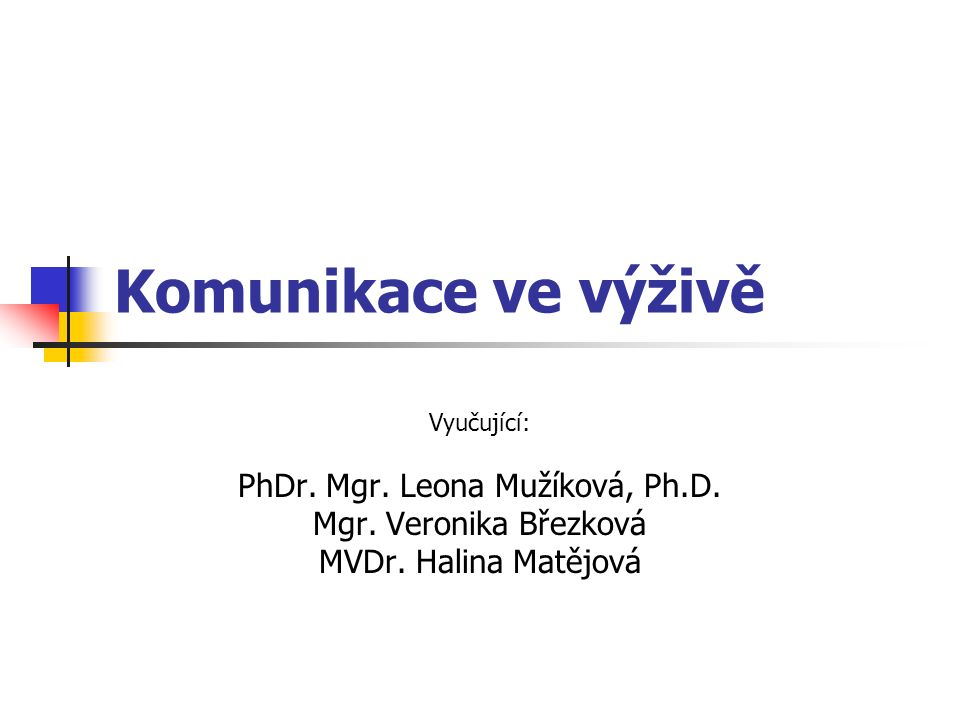 Komunikace ve výživě Vyučující: PhDr. Mgr. Leona Mužíková, Ph.D. Mgr. Veronika Březková MVDr. Halina Matějová