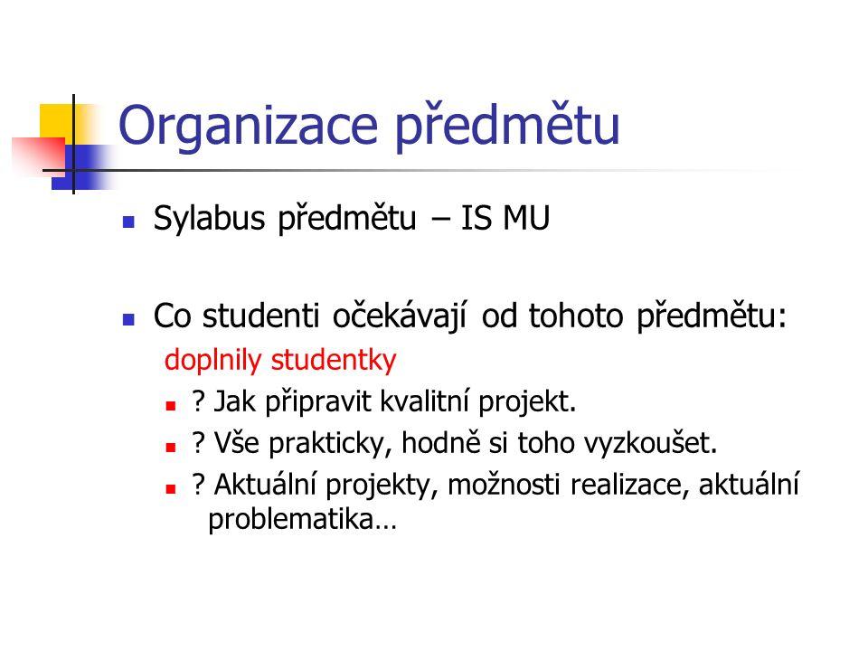 Organizace předmětu Sylabus předmětu – IS MU Co studenti očekávají od tohoto předmětu: doplnily studentky ? Jak připravit kvalitní projekt. ? Vše prak