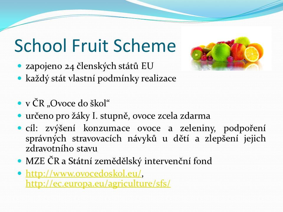 """School Fruit Scheme zapojeno 24 členských států EU každý stát vlastní podmínky realizace v ČR """"Ovoce do škol"""" určeno pro žáky I. stupně, ovoce zcela z"""