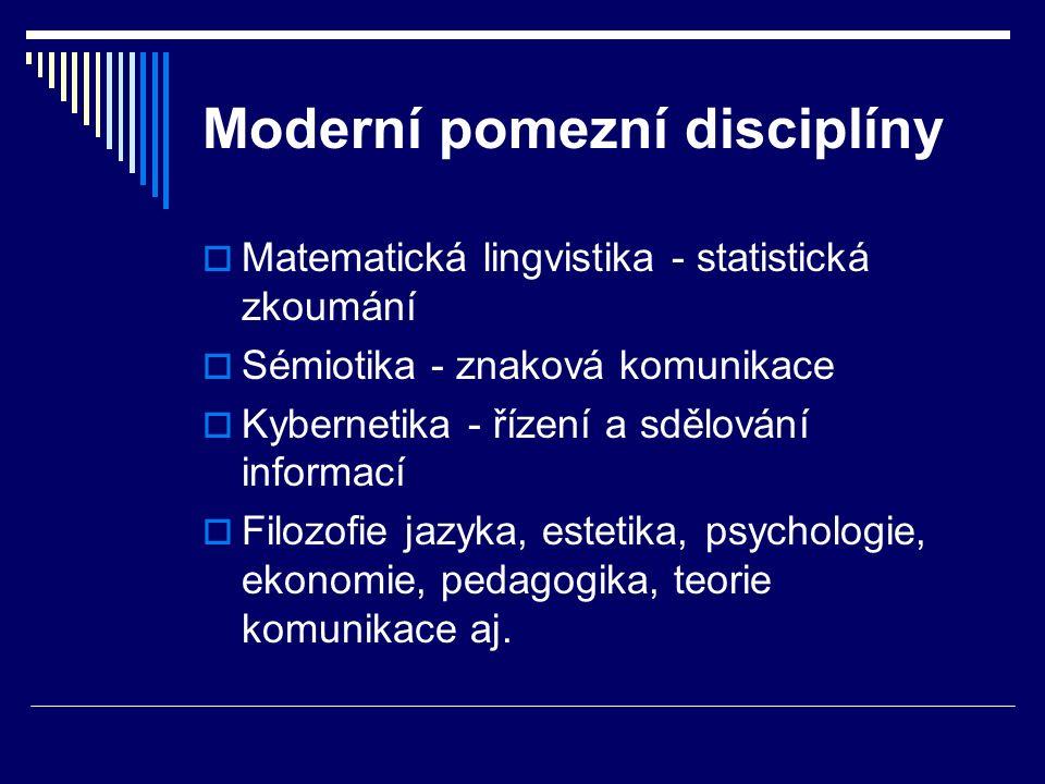 Moderní pomezní disciplíny  Matematická lingvistika - statistická zkoumání  Sémiotika - znaková komunikace  Kybernetika - řízení a sdělování informací  Filozofie jazyka, estetika, psychologie, ekonomie, pedagogika, teorie komunikace aj.