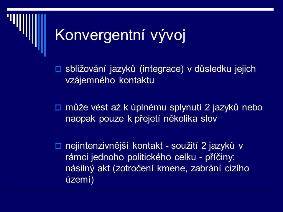 Konvergentní vývoj  sbližování jazyků (integrace) v důsledku jejich vzájemného kontaktu  může vést až k úplnému splynutí 2 jazyků nebo naopak pouze k přejetí několika slov  nejintenzivnější kontakt - soužití 2 jazyků v rámci jednoho politického celku - příčiny: násilný akt (zotročení kmene, zabrání cizího území)