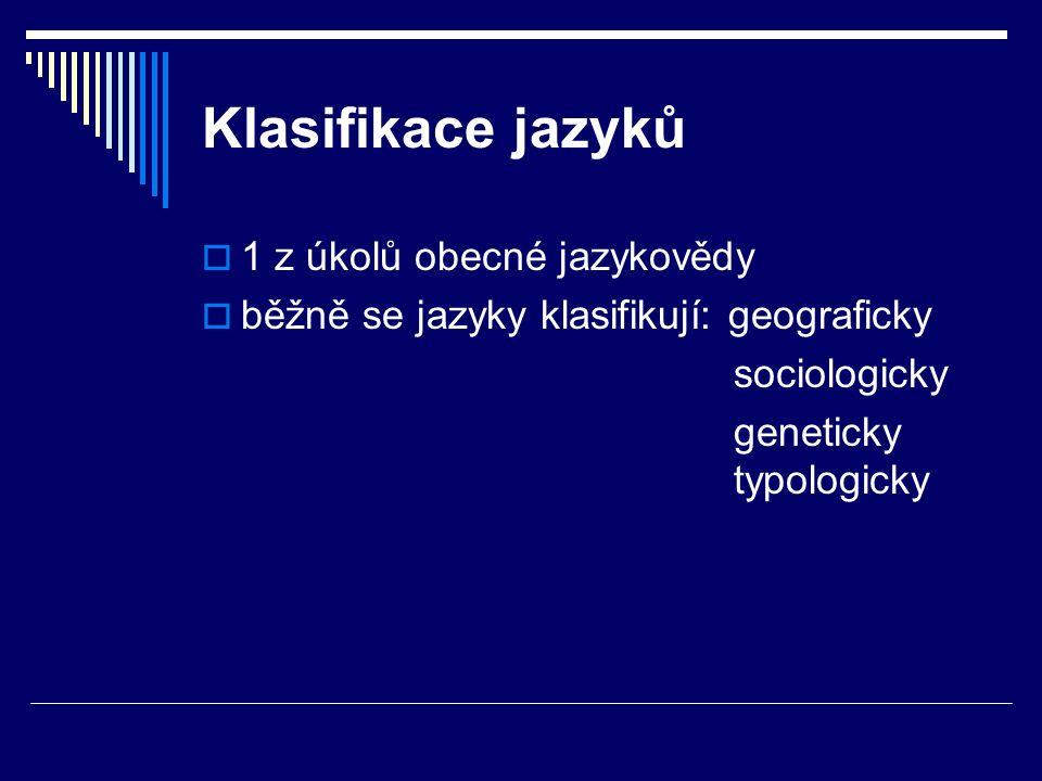 Klasifikace jazyků  1 z úkolů obecné jazykovědy  běžně se jazyky klasifikují: geograficky sociologicky geneticky typologicky