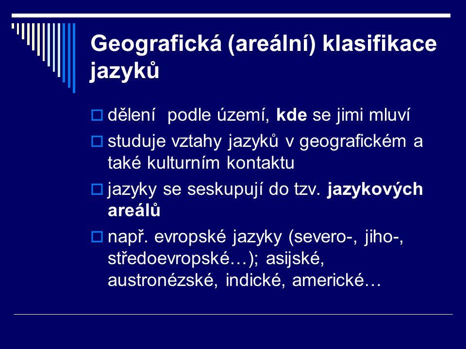 Geografická (areální) klasifikace jazyků  dělení podle území, kde se jimi mluví  studuje vztahy jazyků v geografickém a také kulturním kontaktu  jazyky se seskupují do tzv.