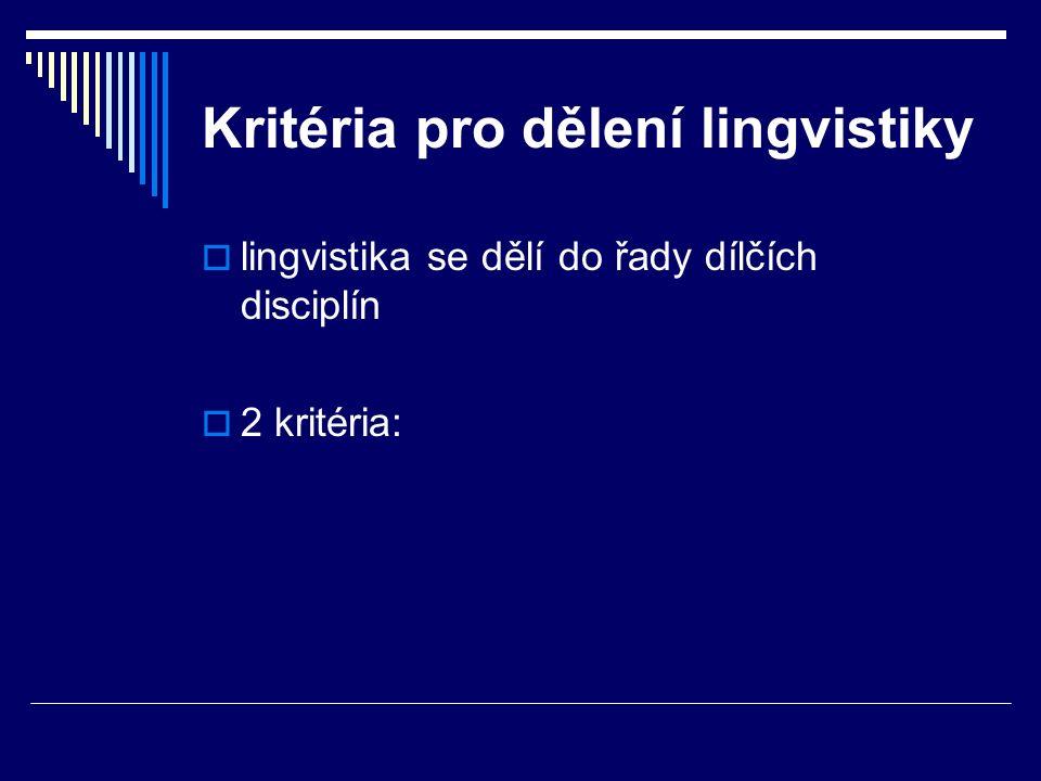Kritéria pro dělení lingvistiky  lingvistika se dělí do řady dílčích disciplín  2 kritéria: