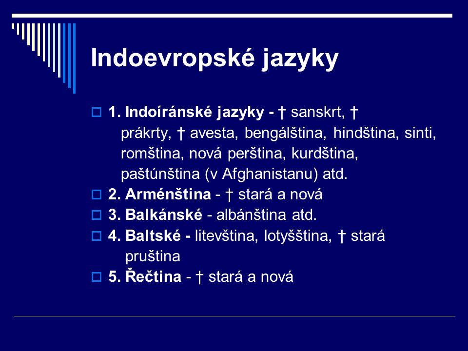  1. Indoíránské jazyky - † sanskrt, † prákrty, † avesta, bengálština, hindština, sinti, romština, nová perština, kurdština, paštúnština (v Afghanista