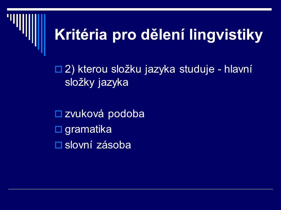 Kritéria pro dělení lingvistiky  2) kterou složku jazyka studuje - hlavní složky jazyka  zvuková podoba  gramatika  slovní zásoba