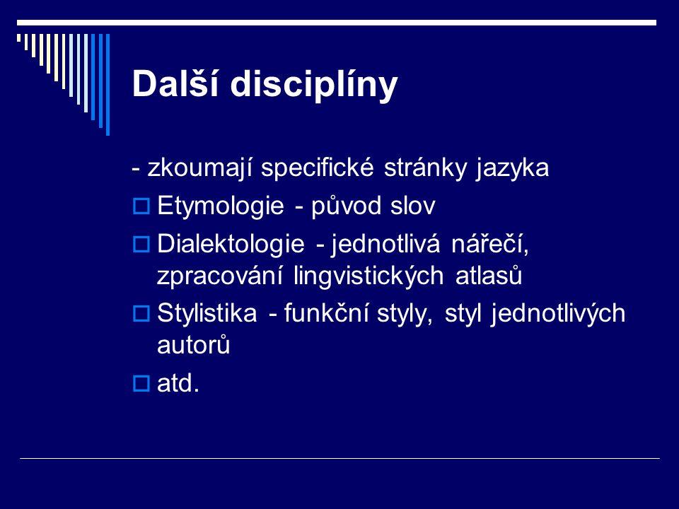 Další disciplíny - zkoumají specifické stránky jazyka  Etymologie - původ slov  Dialektologie - jednotlivá nářečí, zpracování lingvistických atlasů  Stylistika - funkční styly, styl jednotlivých autorů  atd.