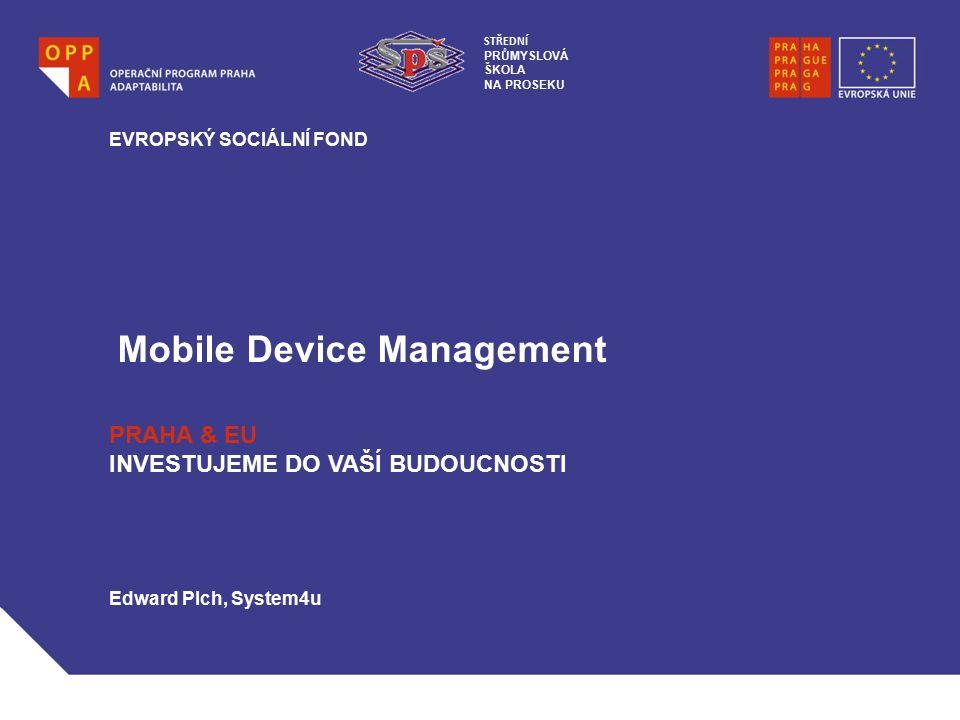 Mobile Device Management EVROPSKÝ SOCIÁLNÍ FOND PRAHA & EU INVESTUJEME DO VAŠÍ BUDOUCNOSTI Edward Plch, System4u STŘEDNÍ PRŮMYSLOVÁ ŠKOLA NA PROSEKU