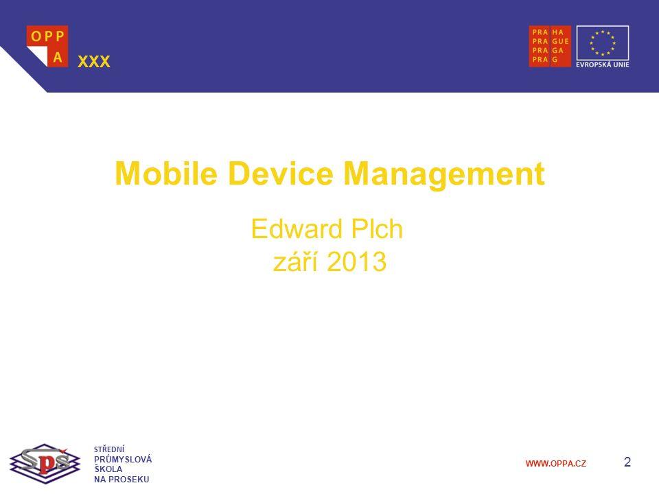 WWW.OPPA.CZ 2 XXX STŘEDNÍ PRŮMYSLOVÁ ŠKOLA NA PROSEKU Mobile Device Management Edward Plch září 2013