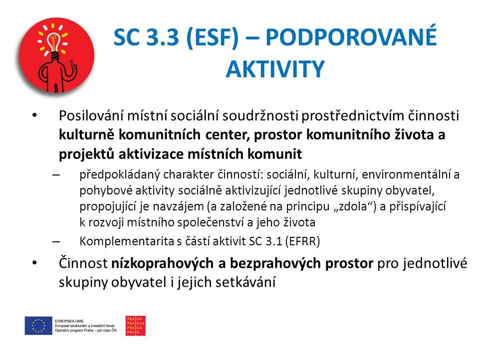 """SC 3.3 (ESF) – PODPOROVANÉ AKTIVITY Posilování místní sociální soudržnosti prostřednictvím činnosti kulturně komunitních center, prostor komunitního života a projektů aktivizace místních komunit – předpokládaný charakter činností: sociální, kulturní, environmentální a pohybové aktivity sociálně aktivizující jednotlivé skupiny obyvatel, propojující je navzájem (a založené na principu """"zdola ) a přispívající k rozvoji místního společenství a jeho života – Komplementarita s částí aktivit SC 3.1 (EFRR) Činnost nízkoprahových a bezprahových prostor pro jednotlivé skupiny obyvatel i jejich setkávání"""