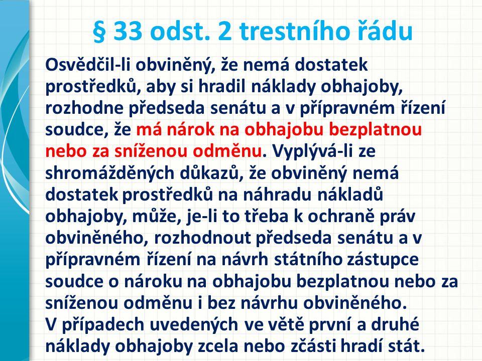 § 33 odst. 2 trestního řádu Osvědčil-li obviněný, že nemá dostatek prostředků, aby si hradil náklady obhajoby, rozhodne předseda senátu a v přípravném