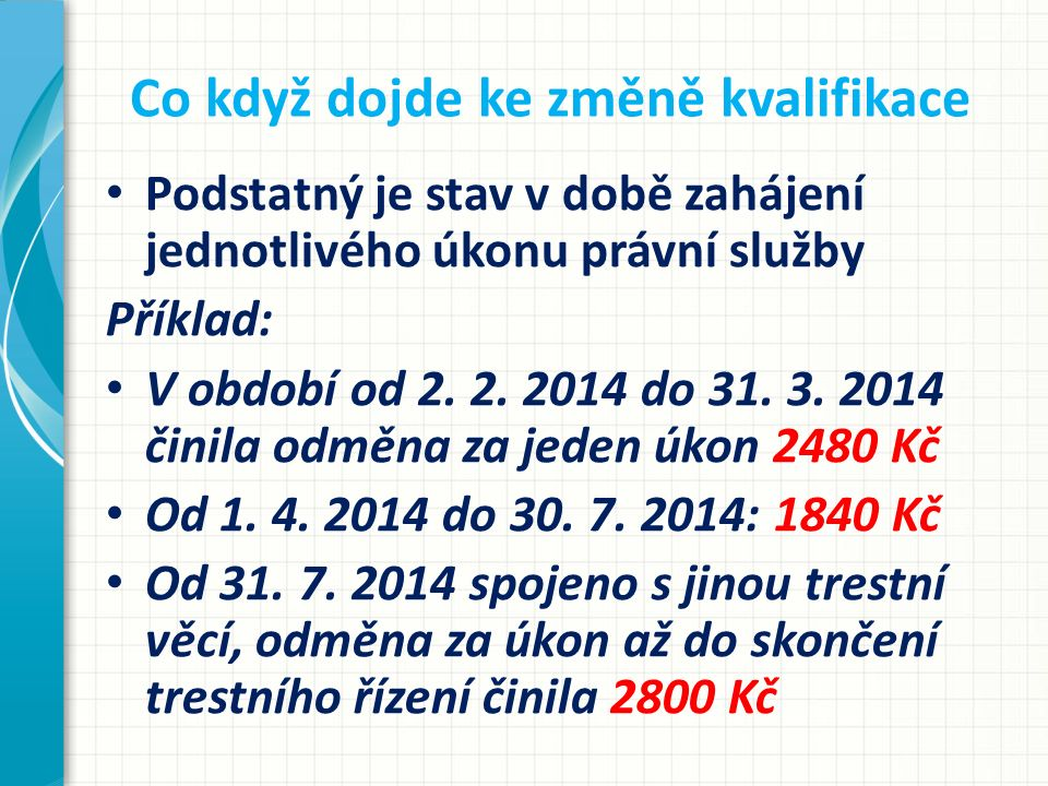 Co když dojde ke změně kvalifikace Podstatný je stav v době zahájení jednotlivého úkonu právní služby Příklad: V období od 2. 2. 2014 do 31. 3. 2014 č