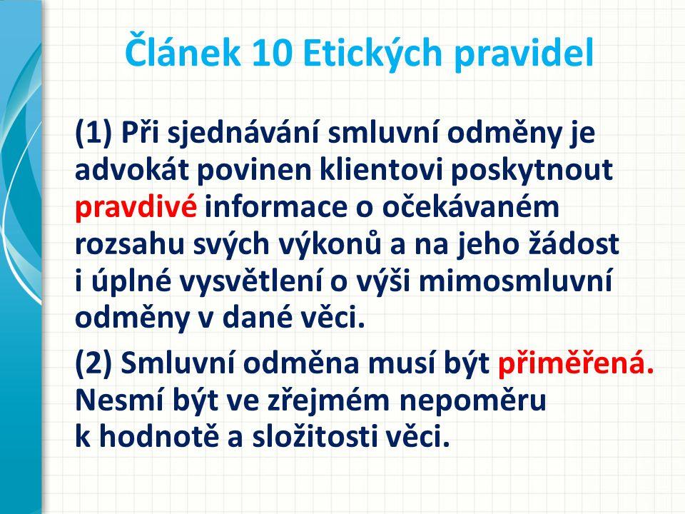 Článek 10 Etických pravidel (1) Při sjednávání smluvní odměny je advokát povinen klientovi poskytnout pravdivé informace o očekávaném rozsahu svých vý