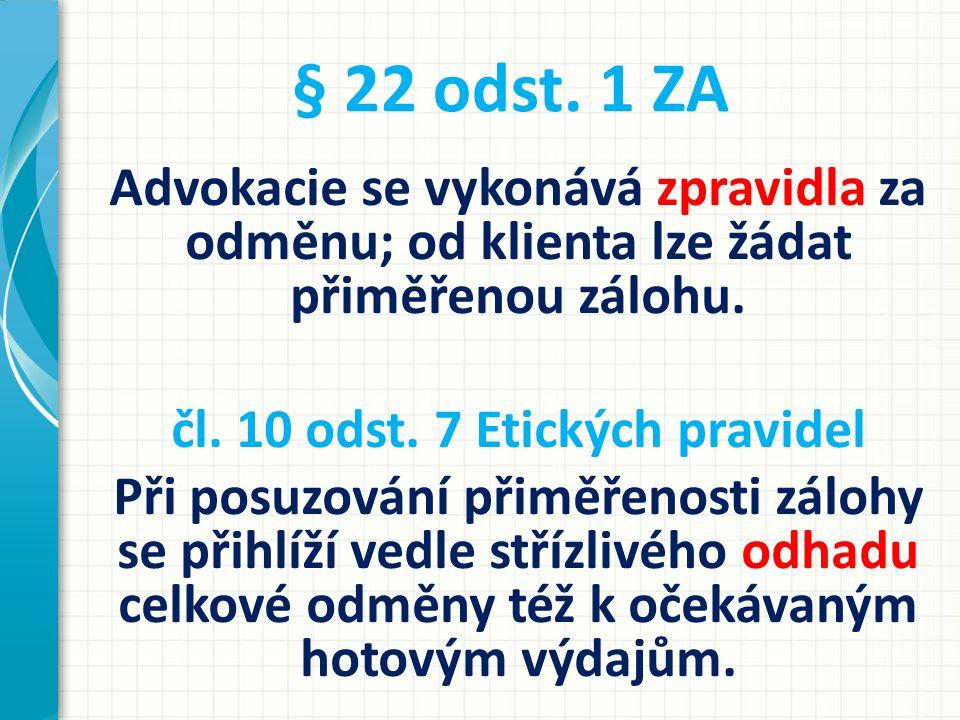 § 22 odst. 1 ZA Advokacie se vykonává zpravidla za odměnu; od klienta lze žádat přiměřenou zálohu. čl. 10 odst. 7 Etických pravidel Při posuzování při