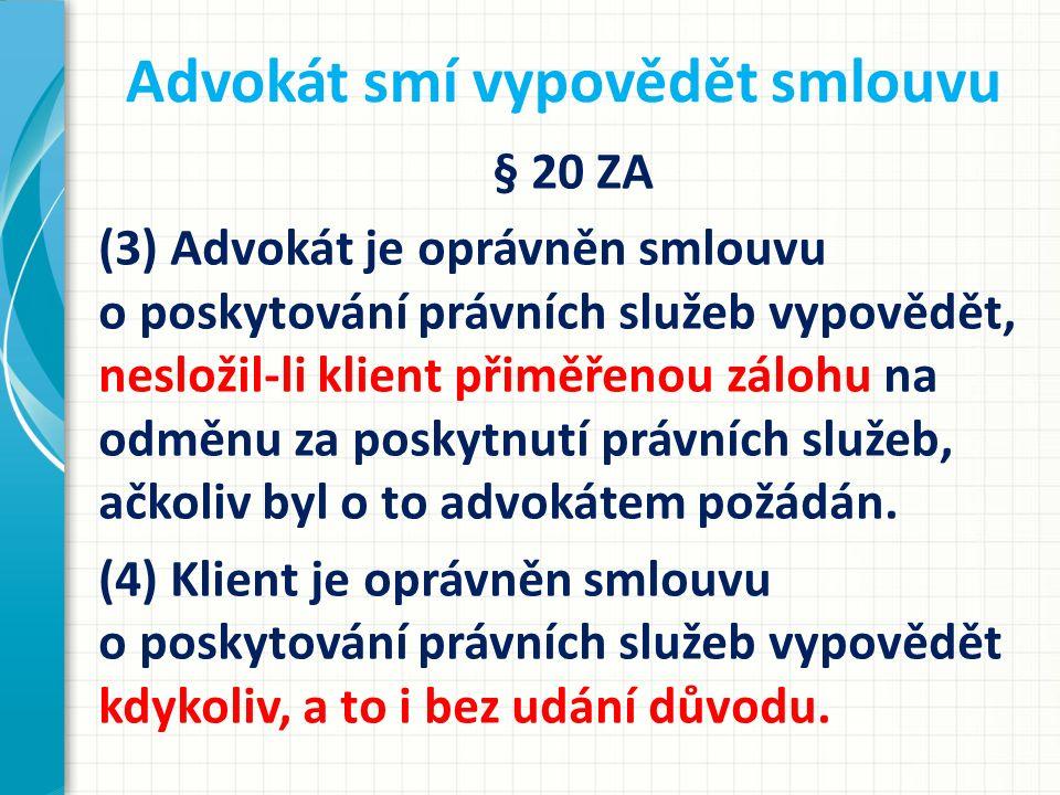 Advokát smí vypovědět smlouvu § 20 ZA (3) Advokát je oprávněn smlouvu o poskytování právních služeb vypovědět, nesložil-li klient přiměřenou zálohu na