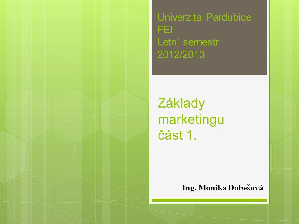 Základy marketingu část 1. Ing. Monika Dobešová Univerzita Pardubice FEI Letní semestr 2012/2013