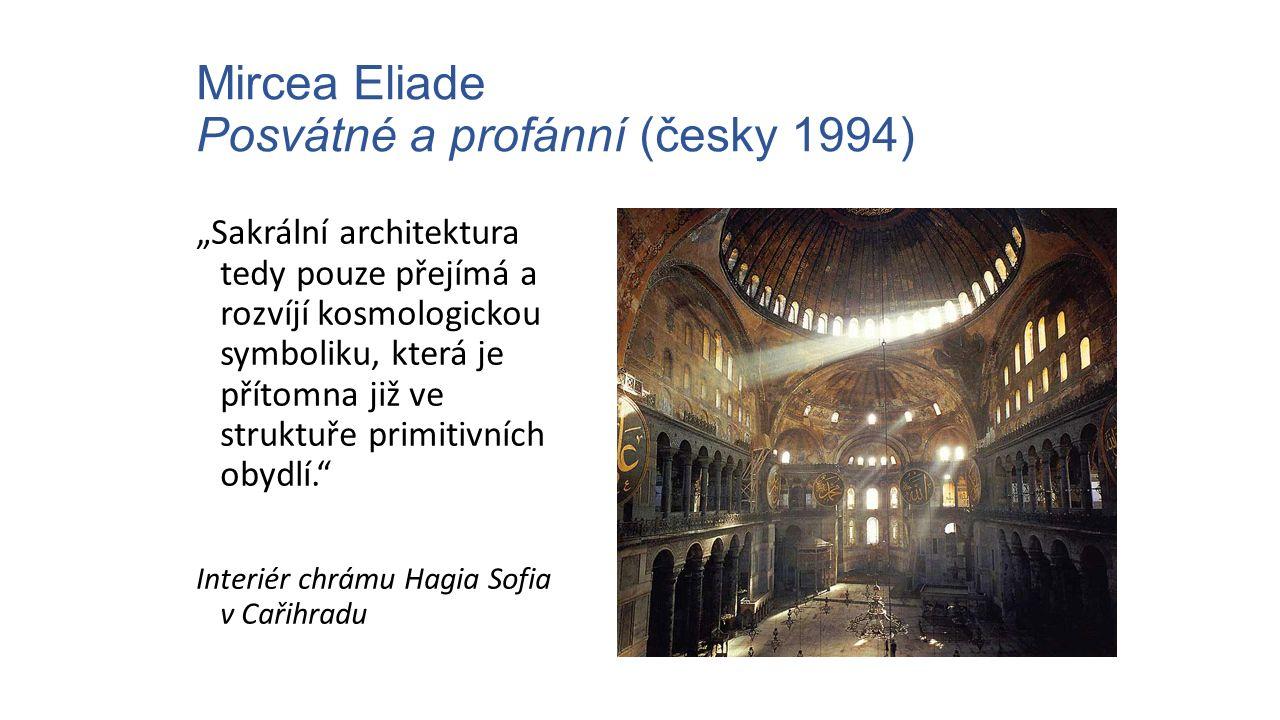 """Mircea Eliade Posvátné a profánní (česky 1994) """"Sakrální architektura tedy pouze přejímá a rozvíjí kosmologickou symboliku, která je přítomna již ve s"""