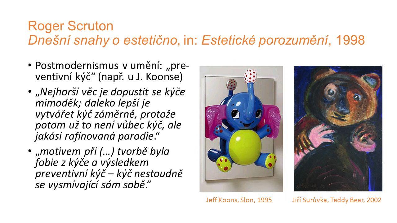 """Roger Scruton Dnešní snahy o estetično, in: Estetické porozumění, 1998 Postmodernismus v umění: """"pre- ventivní kýč"""" (např. u J. Koonse) """"Nejhorší věc"""