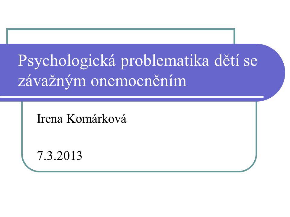 Psychologická problematika dětí se závažným onemocněním Irena Komárková 7.3.2013