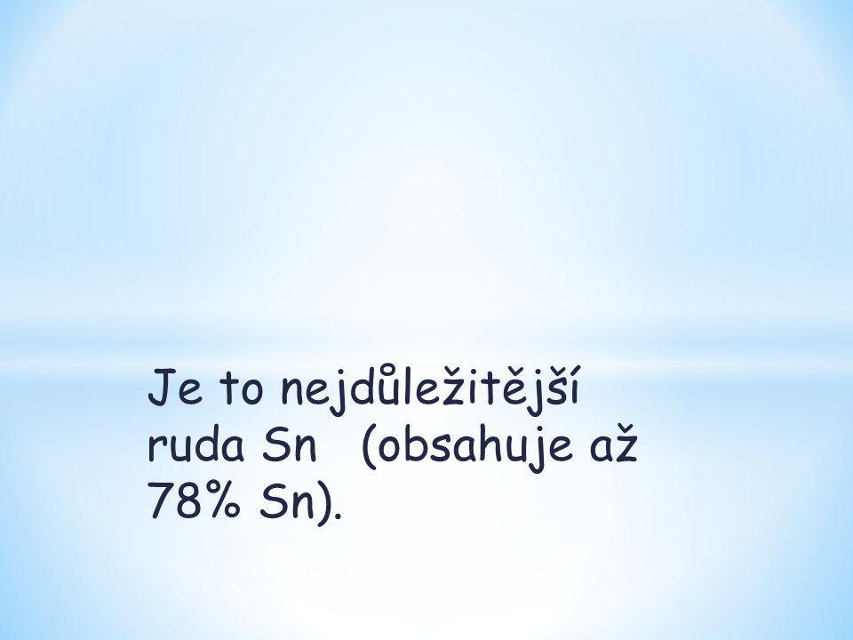 Je to nejdůležitější ruda Sn (obsahuje až 78% Sn).
