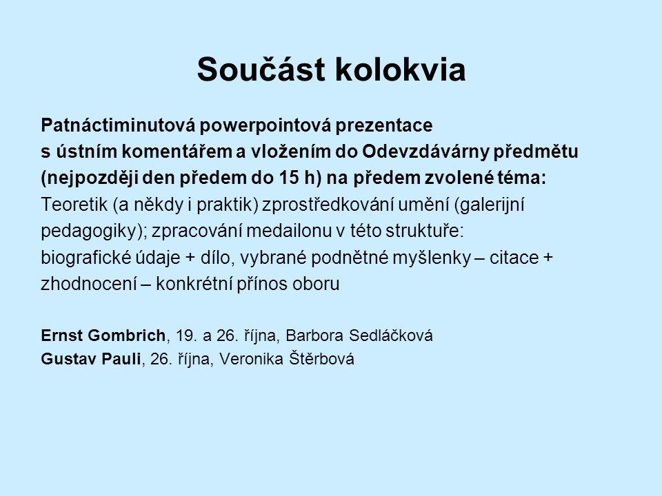 Součást kolokvia Patnáctiminutová powerpointová prezentace s ústním komentářem a vložením do Odevzdávárny předmětu (nejpozději den předem do 15 h) na předem zvolené téma: Teoretik (a někdy i praktik) zprostředkování umění (galerijní pedagogiky); zpracování medailonu v této struktuře: biografické údaje + dílo, vybrané podnětné myšlenky – citace + zhodnocení – konkrétní přínos oboru Ernst Gombrich, 19.