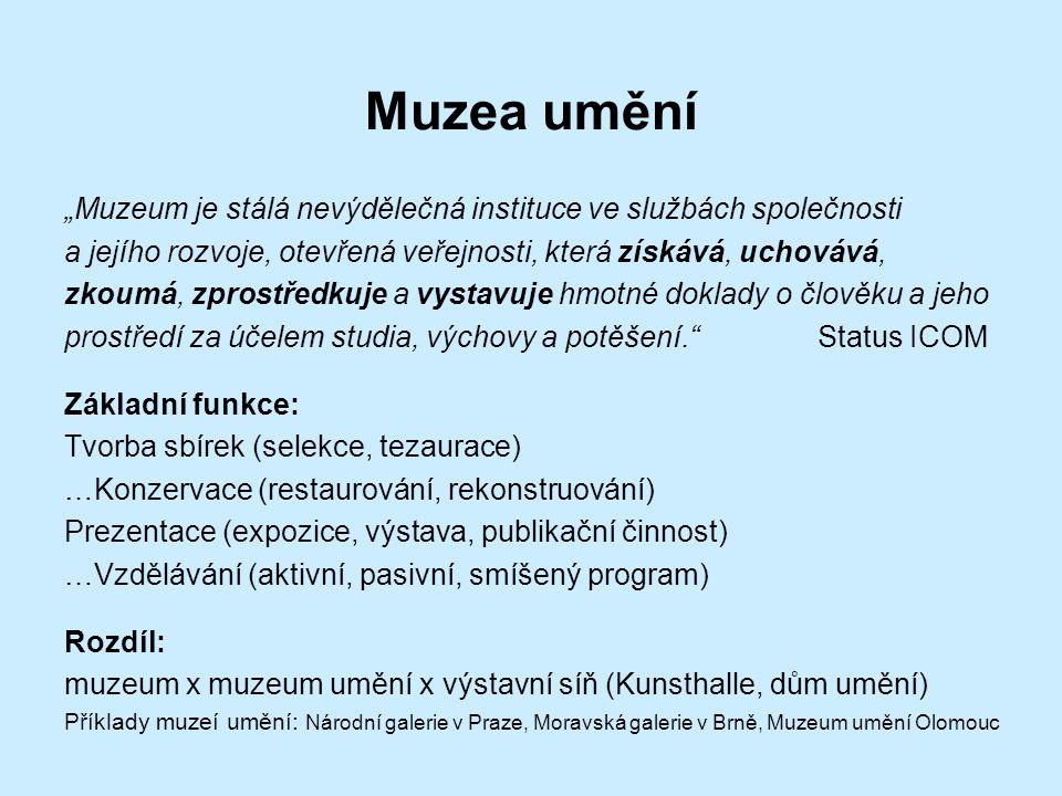 """Muzea umění """"Muzeum je stálá nevýdělečná instituce ve službách společnosti a jejího rozvoje, otevřená veřejnosti, která získává, uchovává, zkoumá, zprostředkuje a vystavuje hmotné doklady o člověku a jeho prostředí za účelem studia, výchovy a potěšení. Status ICOM Základní funkce: Tvorba sbírek (selekce, tezaurace) …Konzervace (restaurování, rekonstruování) Prezentace (expozice, výstava, publikační činnost) …Vzdělávání (aktivní, pasivní, smíšený program) Rozdíl: muzeum x muzeum umění x výstavní síň (Kunsthalle, dům umění) Příklady muzeí umění: Národní galerie v Praze, Moravská galerie v Brně, Muzeum umění Olomouc"""