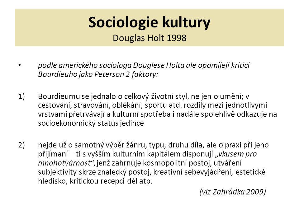 Sociologie kultury Douglas Holt 1998 podle amerického sociologa Douglese Holta ale opomíjejí kritici Bourdieuho jako Peterson 2 faktory: 1)Bourdieumu se jednalo o celkový životní styl, ne jen o umění; v cestování, stravování, oblékání, sportu atd.